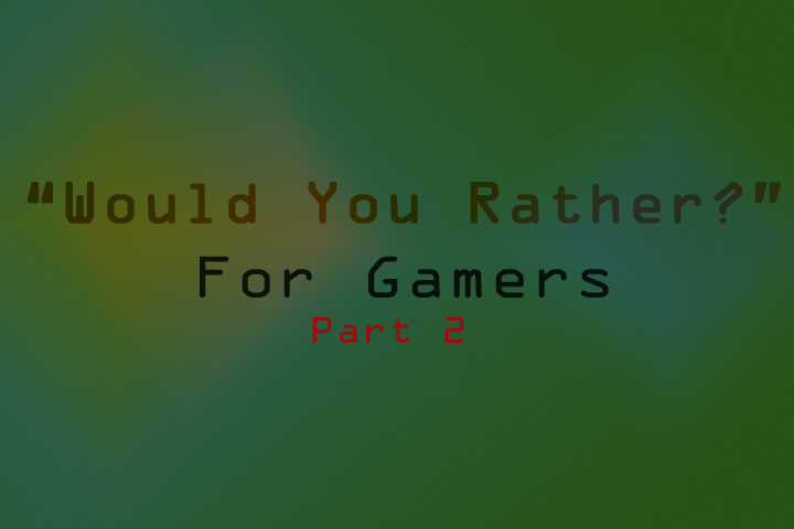 Would you Rather? Gamer Edition (part 2)