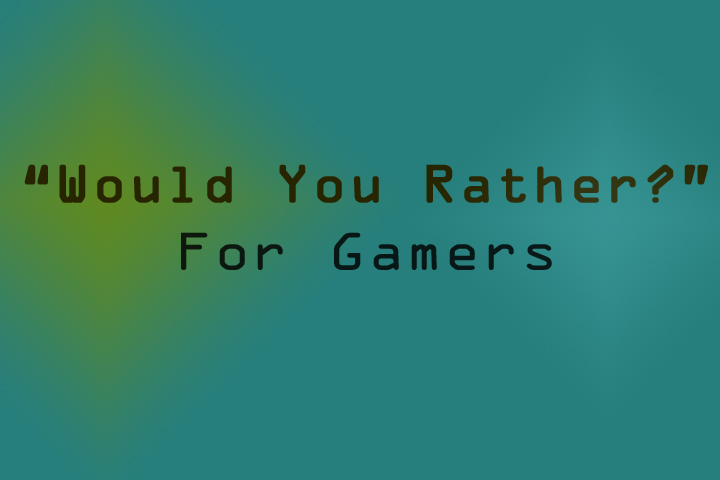 """Would You Rather?"" Gamer Edition (Part 1)"