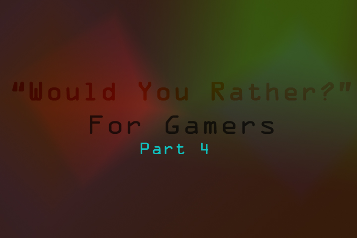 Would You Rather? – Gamer Edition (part 4)