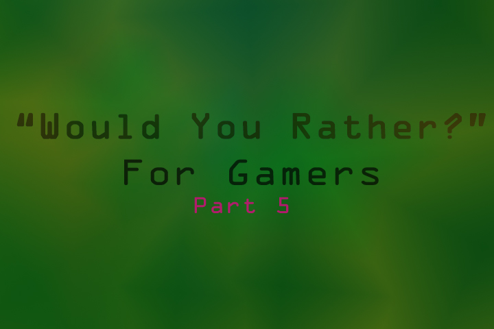 Would You Rather: Gamer Edition (part 5)