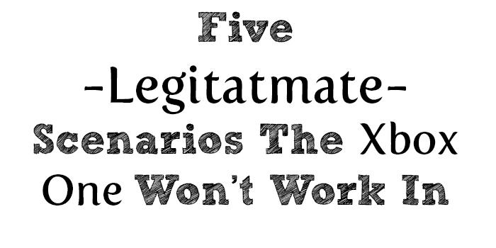 Five Legitimate Scenarios The Xbox One Won't Work In