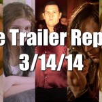The Trailer Report – 3/14/14