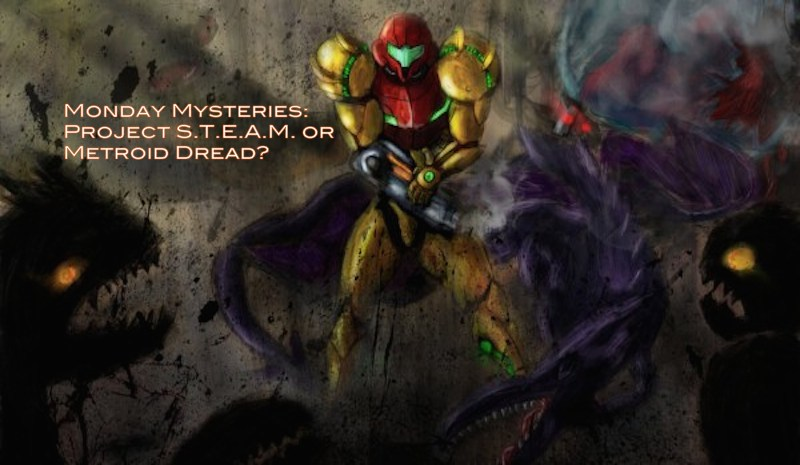 Monday Mysteries: Project S.T.E.A.M. or Metroid Dread?